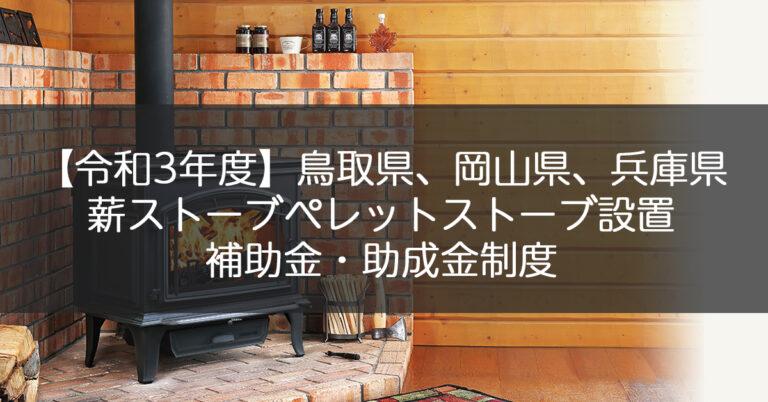 【令和3年度】鳥取県、岡山県、兵庫県、薪ストーブペレットストーブの補助金・助成制度一覧
